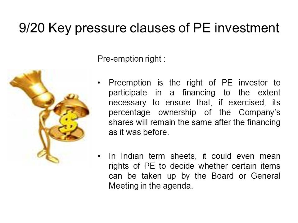 9/20 Key pressure clauses of PE investment Pre-emption right : Preemption is the right of PE investor to participate in a financing to the extent necessary to ensure that, if exercised, its percentage ownership of the Companys shares will remain the same after the financing as it was before.