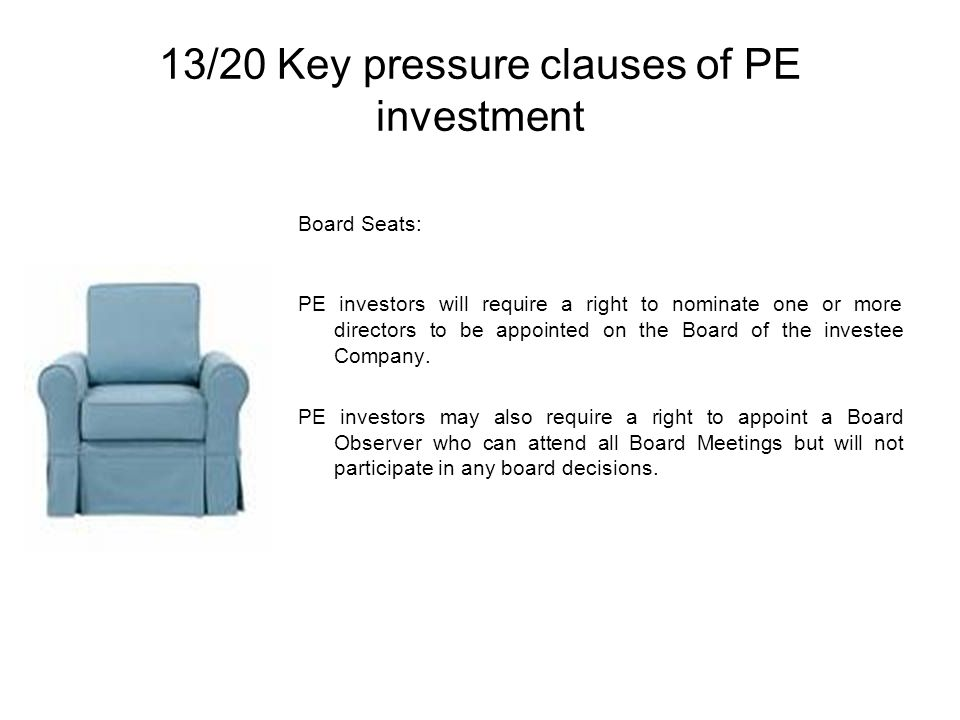 13/20 Key pressure clauses of PE investment Board Seats: PE investors will require a right to nominate one or more directors to be appointed on the Board of the investee Company.