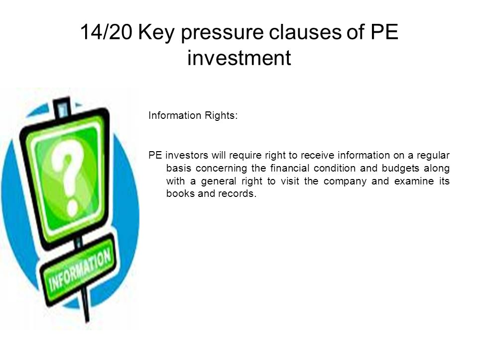 14/20 Key pressure clauses of PE investment Information Rights: PE investors will require right to receive information on a regular basis concerning the financial condition and budgets along with a general right to visit the company and examine its books and records.