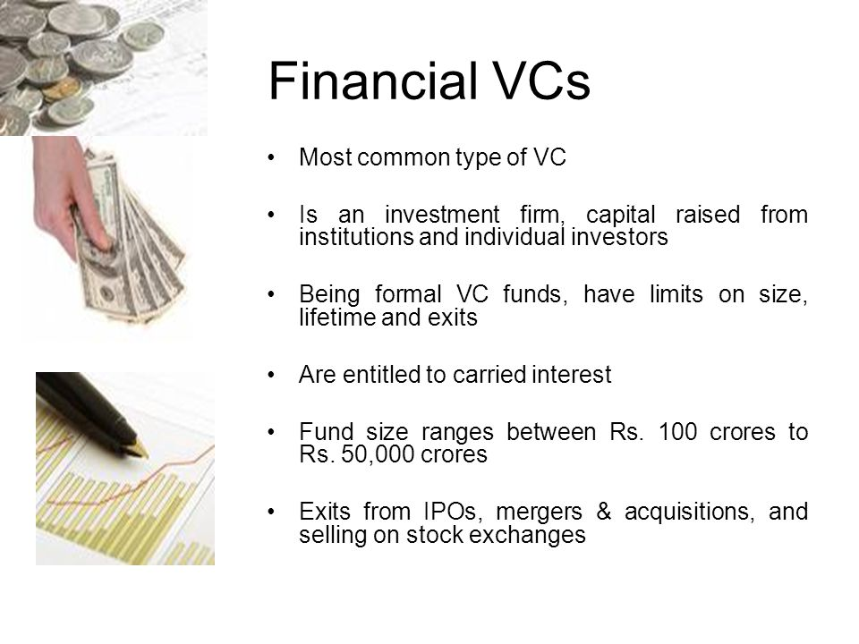 Financial VCs Most common type of VC Is an investment firm, capital raised from institutions and individual investors Being formal VC funds, have limits on size, lifetime and exits Are entitled to carried interest Fund size ranges between Rs.