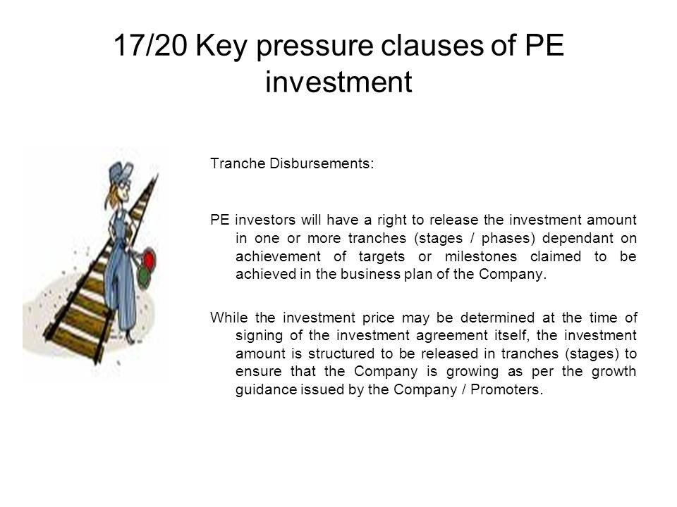 17/20 Key pressure clauses of PE investment Tranche Disbursements: PE investors will have a right to release the investment amount in one or more tranches (stages / phases) dependant on achievement of targets or milestones claimed to be achieved in the business plan of the Company.