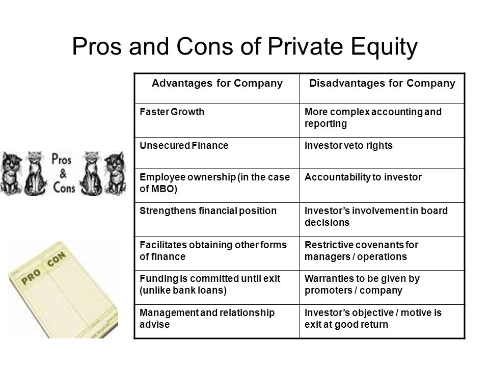 Pros and Cons of Private Equity Advantages for CompanyDisadvantages for Company Faster GrowthMore complex accounting and reporting Unsecured FinanceInvestor veto rights Employee ownership (in the case of MBO) Accountability to investor Strengthens financial positionInvestors involvement in board decisions Facilitates obtaining other forms of finance Restrictive covenants for managers / operations Funding is committed until exit (unlike bank loans) Warranties to be given by promoters / company Management and relationship advise Investors objective / motive is exit at good return