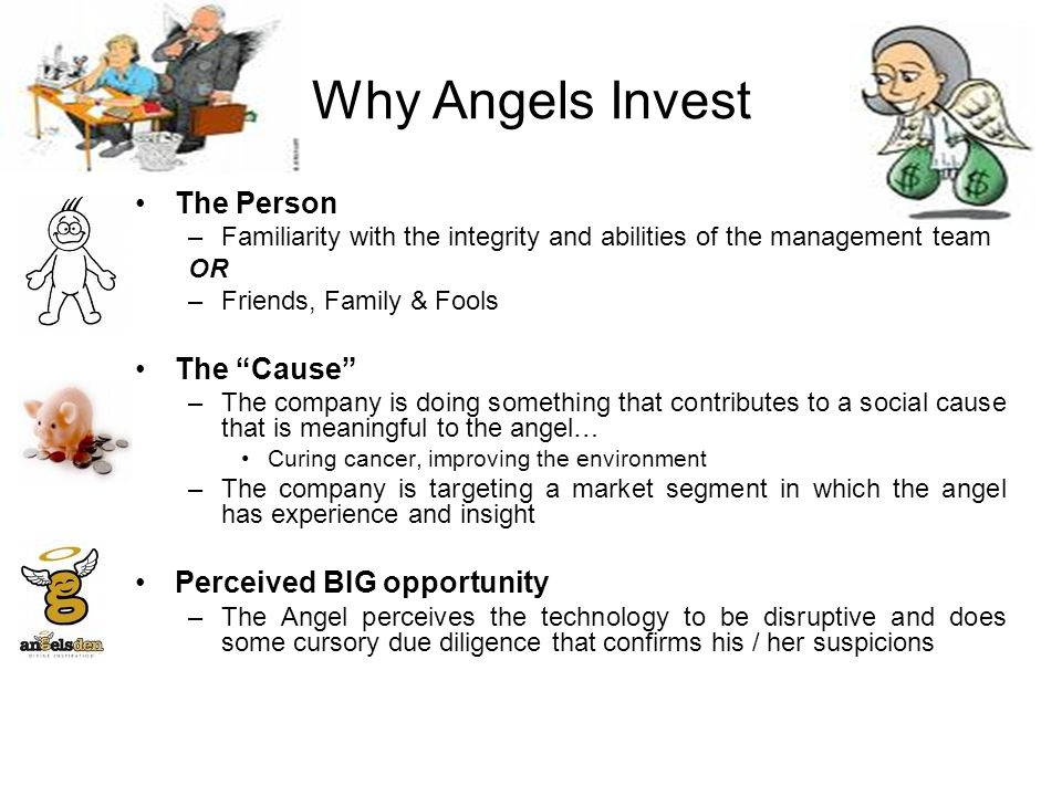 Why Angels Invest The Person –Familiarity with the integrity and abilities of the management team OR –Friends, Family & Fools The Cause –The company is doing something that contributes to a social cause that is meaningful to the angel… Curing cancer, improving the environment –The company is targeting a market segment in which the angel has experience and insight Perceived BIG opportunity –The Angel perceives the technology to be disruptive and does some cursory due diligence that confirms his / her suspicions