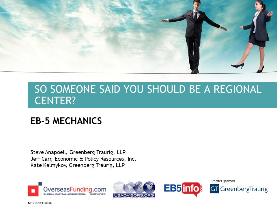©2012. All rights reserved. Premier Sponsor: SO SOMEONE SAID YOU SHOULD BE A REGIONAL CENTER? EB-5 MECHANICS Steve Anapoell, Greenberg Traurig, LLP Je