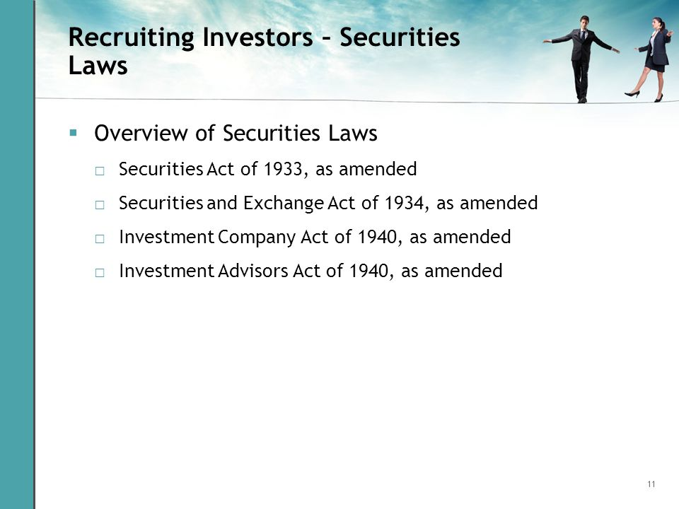 11 Recruiting Investors – Securities Laws Overview of Securities Laws Securities Act of 1933, as amended Securities and Exchange Act of 1934, as amend