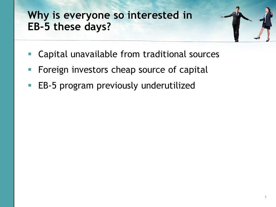 1 Why is everyone so interested in EB-5 these days? Capital unavailable from traditional sources Foreign investors cheap source of capital EB-5 progra