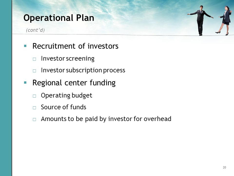 20 Operational Plan Recruitment of investors Investor screening Investor subscription process Regional center funding Operating budget Source of funds