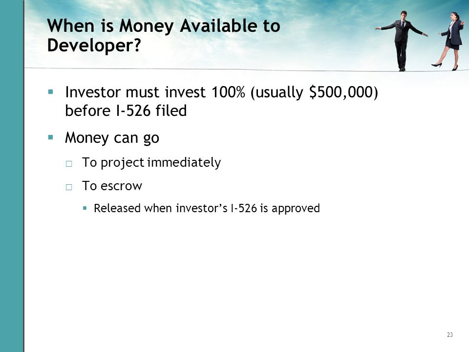 23 When is Money Available to Developer? Investor must invest 100% (usually $500,000) before I-526 filed Money can go To project immediately To escrow