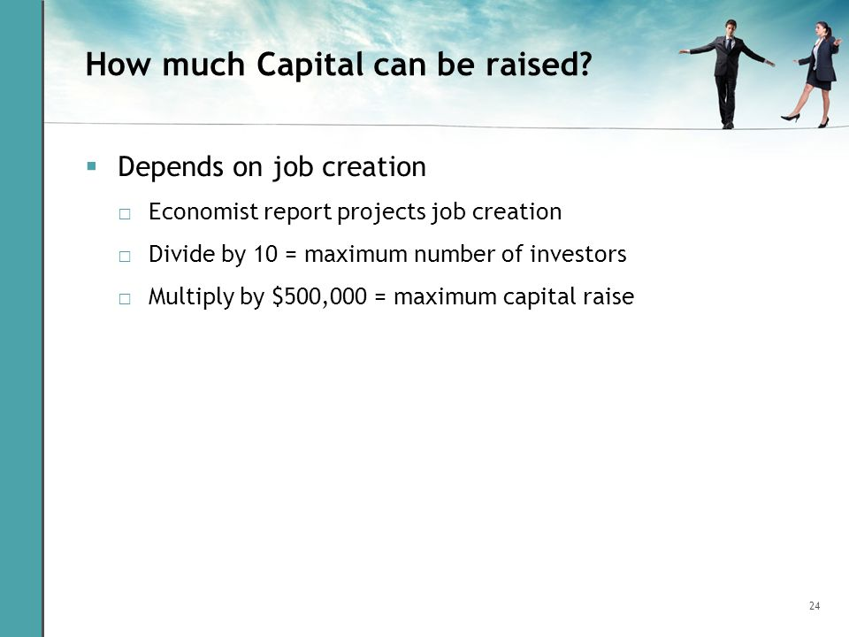 24 How much Capital can be raised? Depends on job creation Economist report projects job creation Divide by 10 = maximum number of investors Multiply