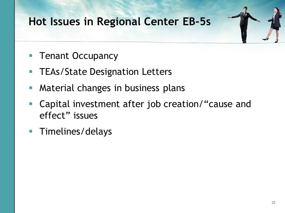 25 Hot Issues in Regional Center EB-5s Tenant Occupancy TEAs/State Designation Letters Material changes in business plans Capital investment after job