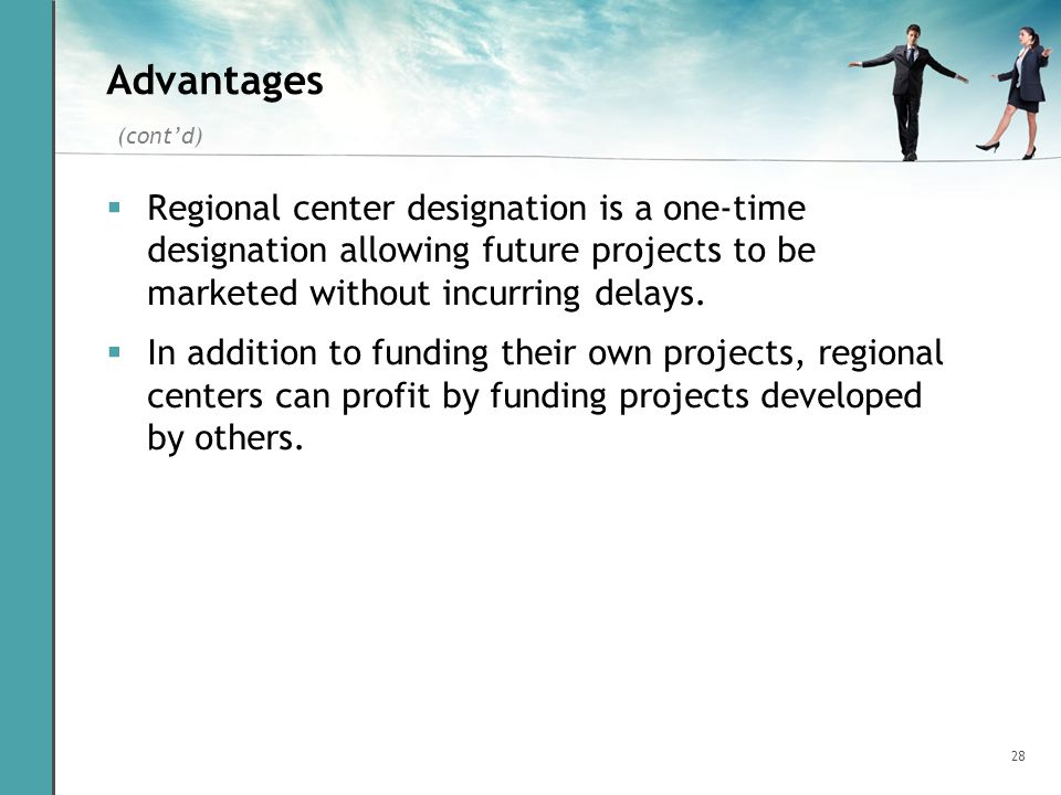 28 Advantages Regional center designation is a one-time designation allowing future projects to be marketed without incurring delays. In addition to f