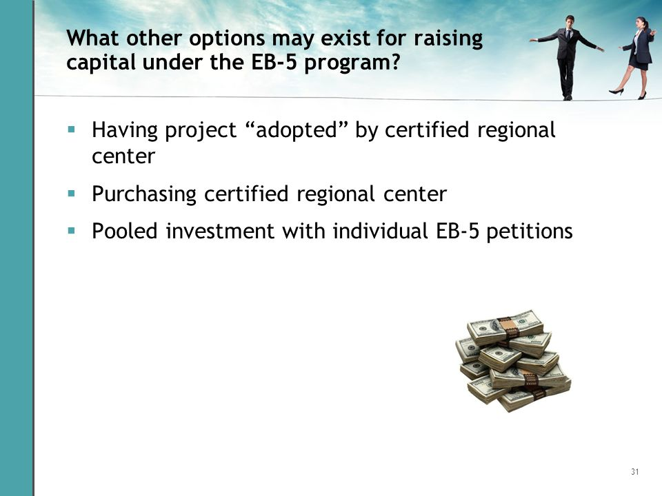 31 What other options may exist for raising capital under the EB-5 program? Having project adopted by certified regional center Purchasing certified r