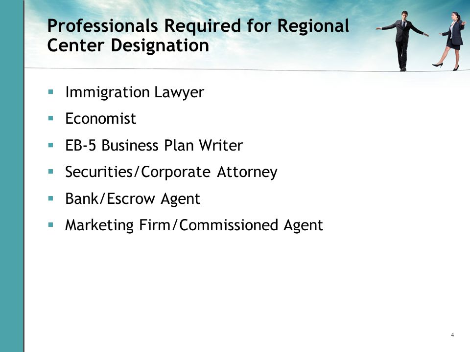 4 Professionals Required for Regional Center Designation Immigration Lawyer Economist EB-5 Business Plan Writer Securities/Corporate Attorney Bank/Esc