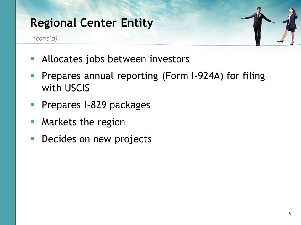8 Regional Center Entity Allocates jobs between investors Prepares annual reporting (Form I-924A) for filing with USCIS Prepares I-829 packages Market