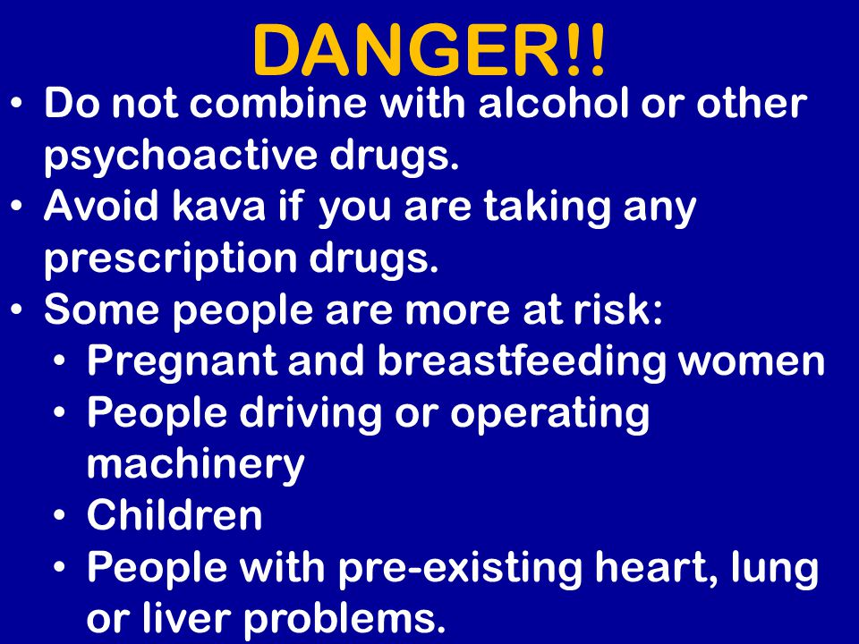 Do not combine with alcohol or other psychoactive drugs. Avoid kava if you are taking any prescription drugs. Some people are more at risk: Pregnant a