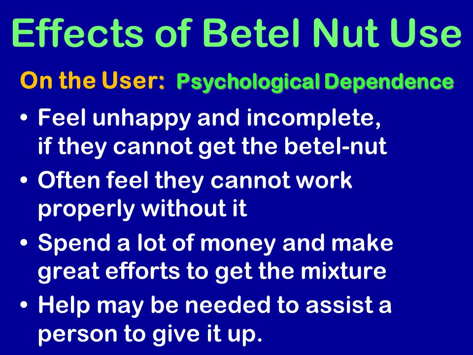 Feel unhappy and incomplete, if they cannot get the betel-nut Often feel they cannot work properly without it Spend a lot of money and make great effo