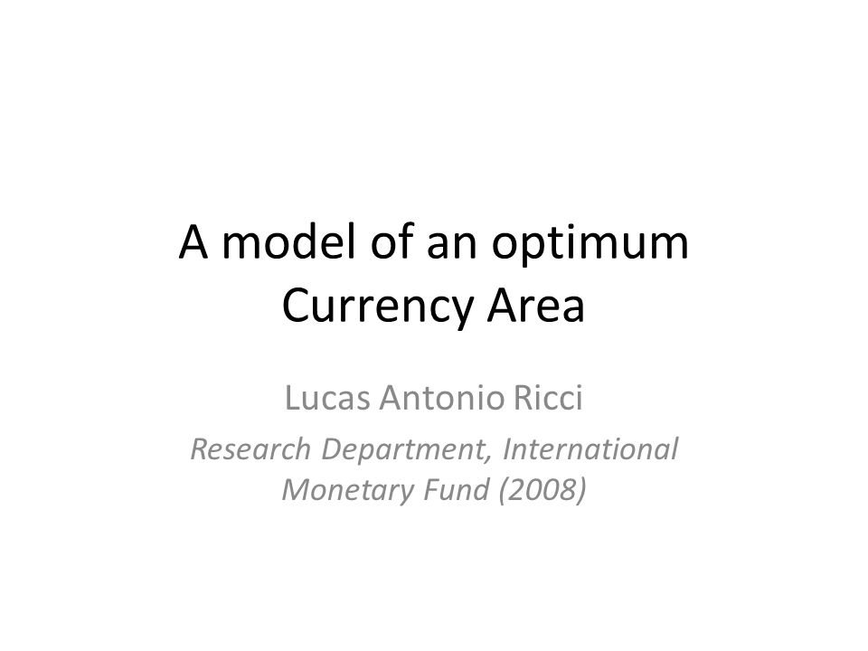 A model of an optimum Currency Area Lucas Antonio Ricci Research Department, International Monetary Fund (2008)