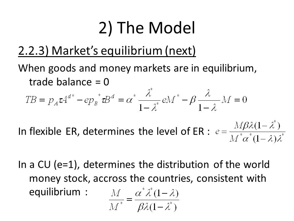 2) The Model 2.2.3) Markets equilibrium (next) When goods and money markets are in equilibrium, trade balance = 0 In flexible ER, determines the level of ER : In a CU (e=1), determines the distribution of the world money stock, accross the countries, consistent with equilibrium :