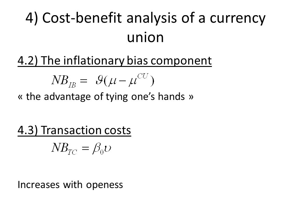 4) Cost-benefit analysis of a currency union 4.2) The inflationary bias component « the advantage of tying ones hands » 4.3) Transaction costs Increases with openess