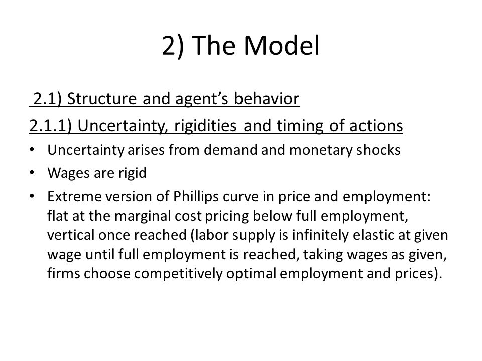 2) The Model 2.1) Structure and agents behavior 2.1.1) Uncertainty, rigidities and timing of actions Uncertainty arises from demand and monetary shocks Wages are rigid Extreme version of Phillips curve in price and employment: flat at the marginal cost pricing below full employment, vertical once reached (labor supply is infinitely elastic at given wage until full employment is reached, taking wages as given, firms choose competitively optimal employment and prices).