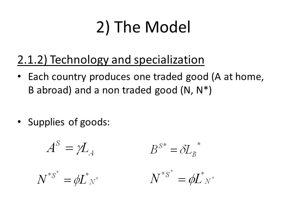 2) The Model 2.1.2) Technology and specialization Each country produces one traded good (A at home, B abroad) and a non traded good (N, N*) Supplies of goods: