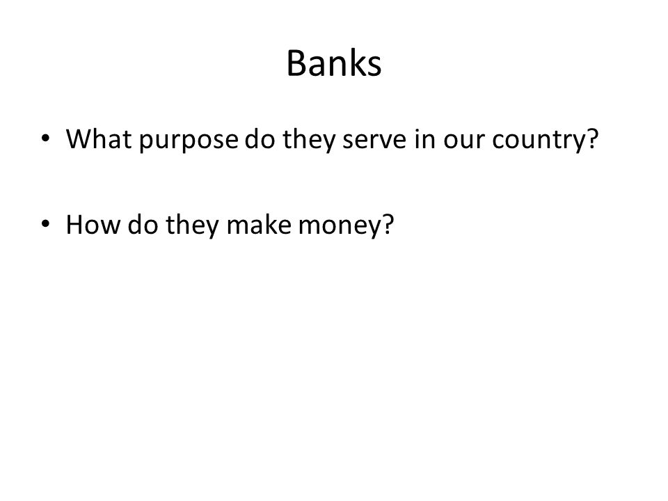 Banks What purpose do they serve in our country How do they make money