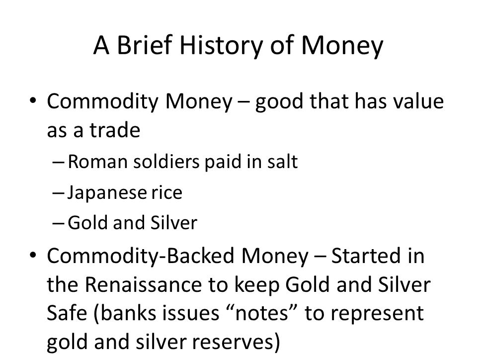 A Brief History of Money Commodity Money – good that has value as a trade – Roman soldiers paid in salt – Japanese rice – Gold and Silver Commodity-Backed Money – Started in the Renaissance to keep Gold and Silver Safe (banks issues notes to represent gold and silver reserves)