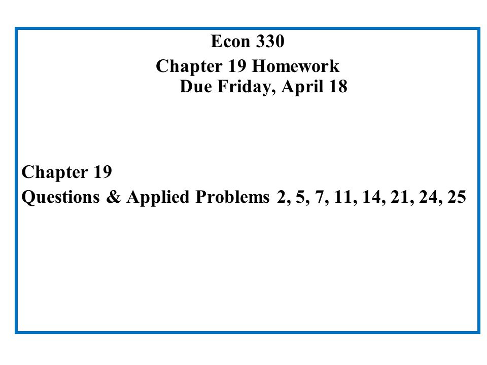 Econ 330 Chapter 19 Homework Due Friday, April 18 Chapter 19 Questions & Applied Problems 2, 5, 7, 11, 14, 21, 24, 25