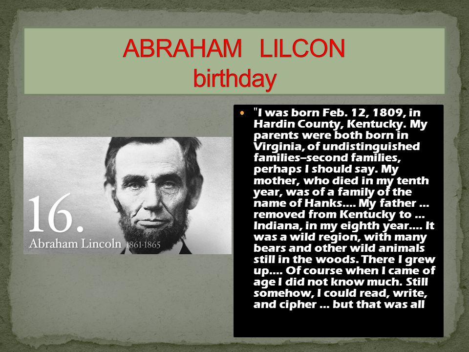 I was born Feb. 12, 1809, in Hardin County, Kentucky.