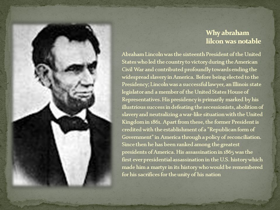 Abraham Lincoln was the sixteenth President of the United States who led the country to victory during the American Civil War and contributed profound
