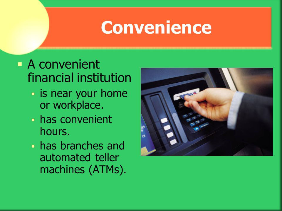 Convenience A convenient financial institution is near your home or workplace. has convenient hours. has branches and automated teller machines (ATMs)