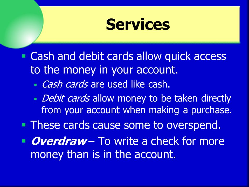 Services Cash and debit cards allow quick access to the money in your account. Cash cards are used like cash. Debit cards allow money to be taken dire