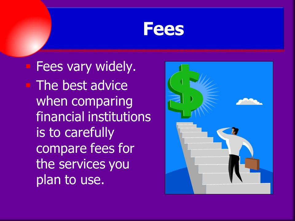 Fees Fees vary widely. The best advice when comparing financial institutions is to carefully compare fees for the services you plan to use.