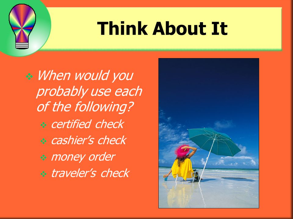 Think About It When would you probably use each of the following? certified check cashiers check money order travelers check