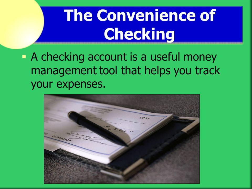 The Convenience of Checking A checking account is a useful money management tool that helps you track your expenses.