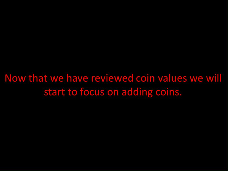 Now that we have reviewed coin values we will start to focus on adding coins.