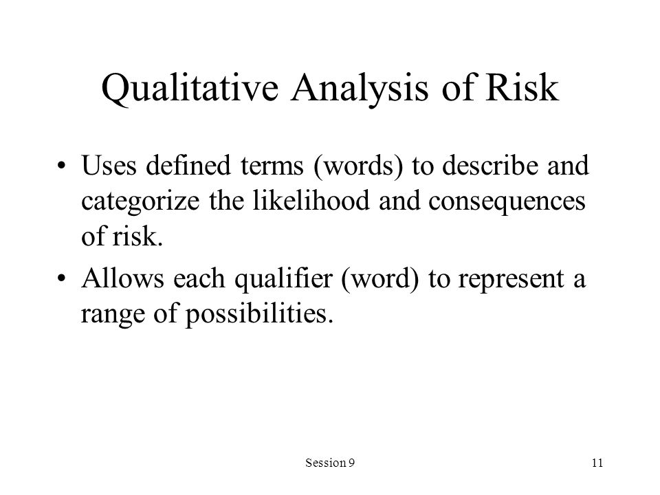 Session 911 Qualitative Analysis of Risk Uses defined terms (words) to describe and categorize the likelihood and consequences of risk.