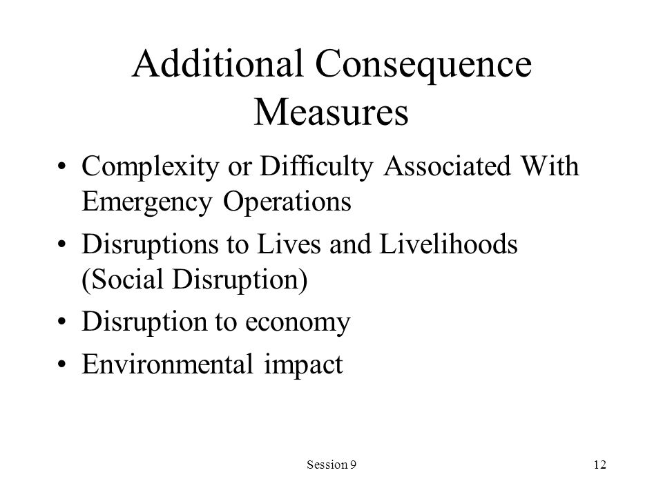 Session 912 Additional Consequence Measures Complexity or Difficulty Associated With Emergency Operations Disruptions to Lives and Livelihoods (Social Disruption) Disruption to economy Environmental impact