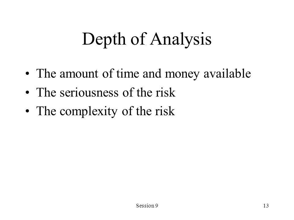 Session 913 Depth of Analysis The amount of time and money available The seriousness of the risk The complexity of the risk