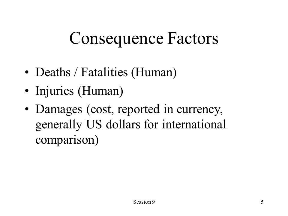 Session 95 Consequence Factors Deaths / Fatalities (Human) Injuries (Human) Damages (cost, reported in currency, generally US dollars for international comparison)