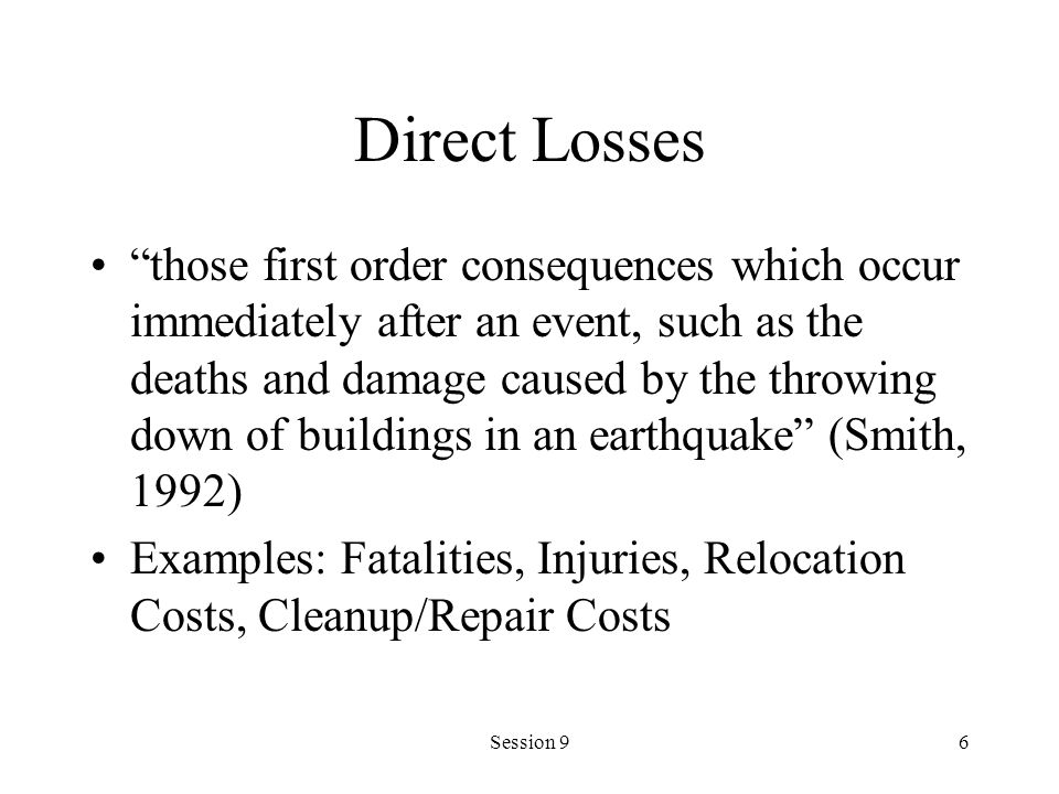 Session 96 Direct Losses those first order consequences which occur immediately after an event, such as the deaths and damage caused by the throwing down of buildings in an earthquake (Smith, 1992) Examples: Fatalities, Injuries, Relocation Costs, Cleanup/Repair Costs