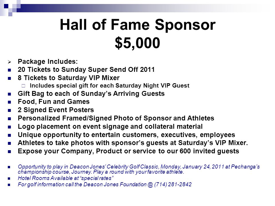 Hall of Fame Sponsor $5,000 Package Includes: 20 Tickets to Sunday Super Send Off 2011 8 Tickets to Saturday VIP Mixer Includes special gift for each