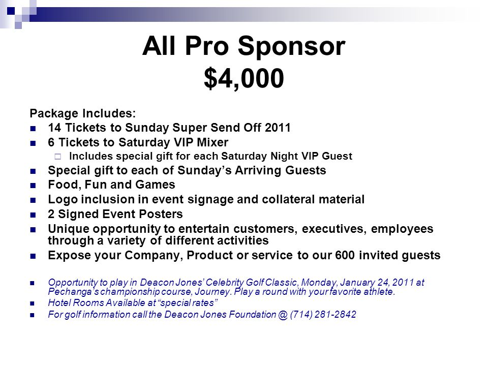 MVP Sponsor $3,000 Package Includes: 10 Tickets to Super Send Off 2011 4 Tickets to VIP Mixer Includes special gift for each Saturday Night VIP Guest Food, Fun and Games Gift bag to each of Sundays Arriving Guests Opportunity to entertain customers, executives, employees Logo placement on event signage and collateral material 2 Signed Event Posters Expose your Company, Product or service to our 600 invited guests Opportunity to play in Deacon Jones Celebrity Golf Classic, Monday, January 24, 2011 at Pechangas championship course, Journey.
