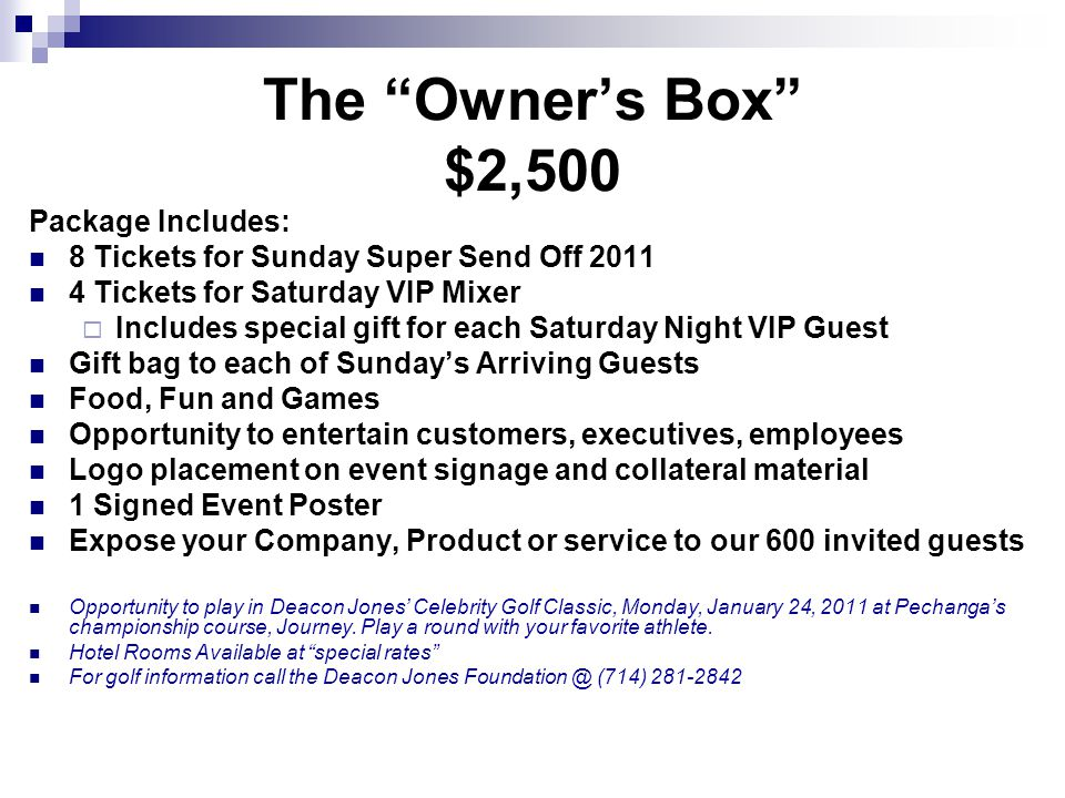 The Owners Box $2,500 Package Includes: 8 Tickets for Sunday Super Send Off 2011 4 Tickets for Saturday VIP Mixer Includes special gift for each Satur
