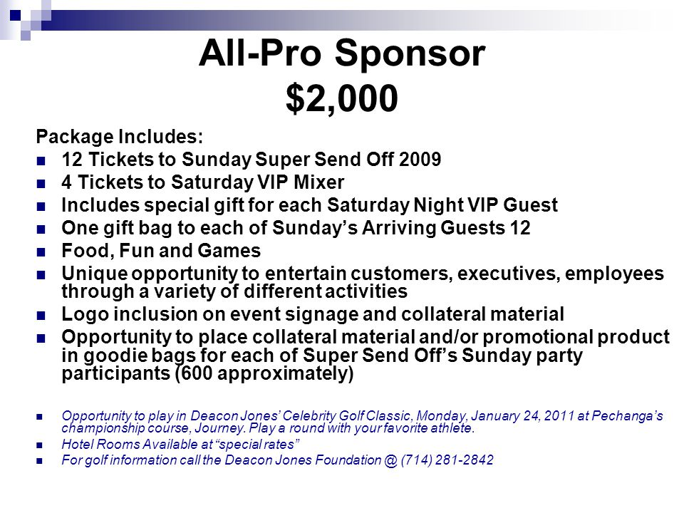 The Luxury Suite $1,500 Package Includes: 6 Tickets for Sunday Super Send Off 2011 2 Tickets for VIP Mixer Special gift for each Saturday Night VIP guest Gift bag to each of Sundays Arriving Guests Food, Fun and Games Opportunity to entertain customers, executives, employees through a variety of different activities Logo placement on event signage Expose your Company, Product or service to our 600 invited guests Opportunity to play in Deacon Jones Celebrity Golf Classic, Monday, January 24, 2011 at Pechangas championship course, Journey.