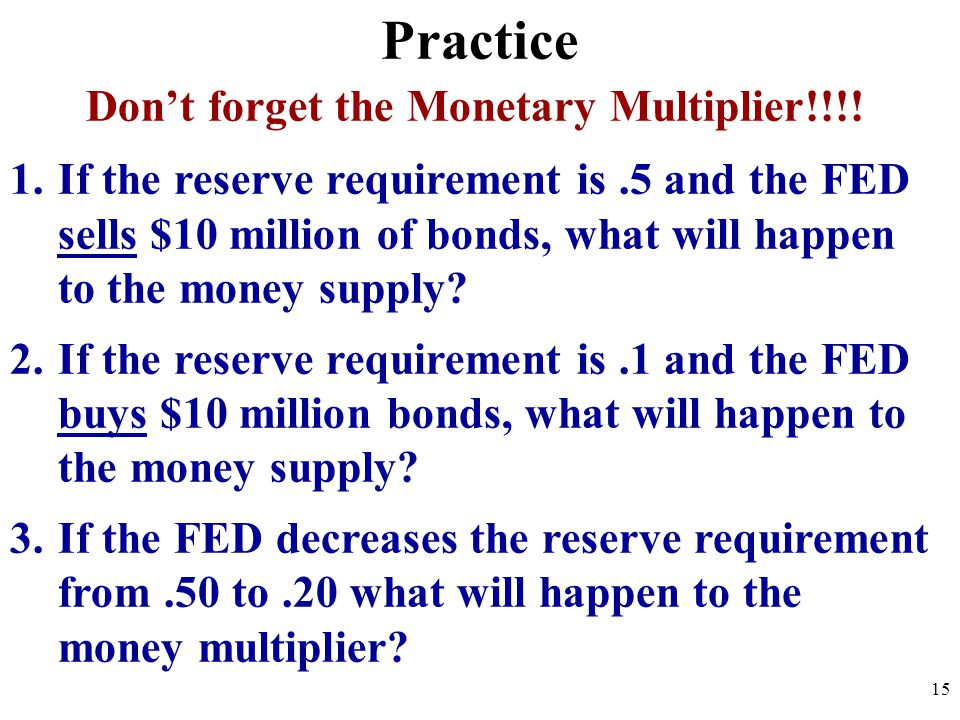 Practice Dont forget the Monetary Multiplier!!!.