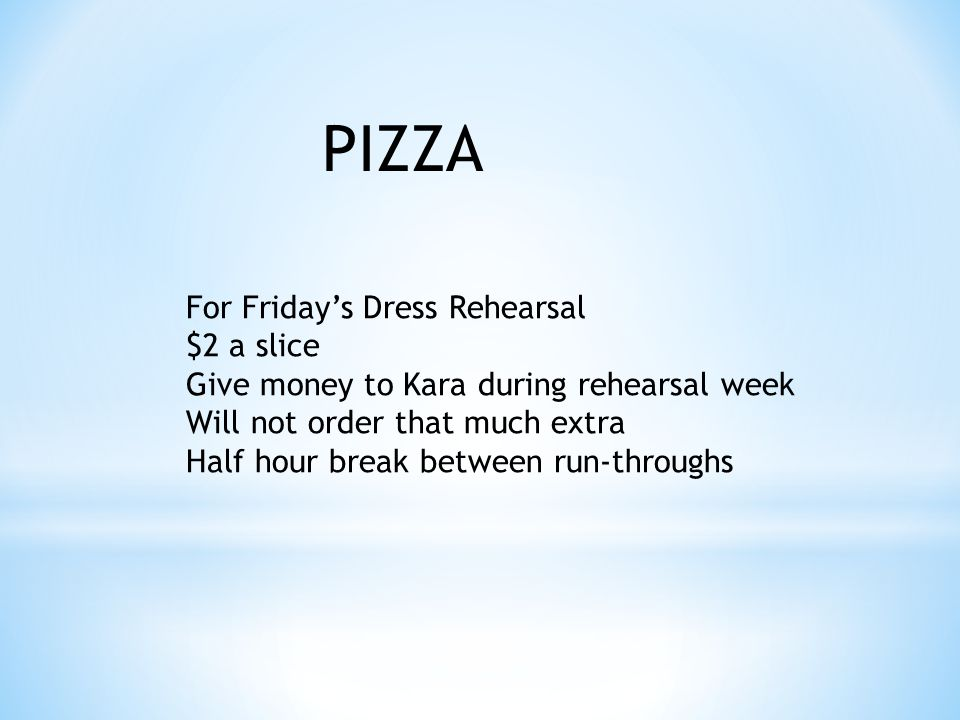 For Fridays Dress Rehearsal $2 a slice Give money to Kara during rehearsal week Will not order that much extra Half hour break between run-throughs PIZZA