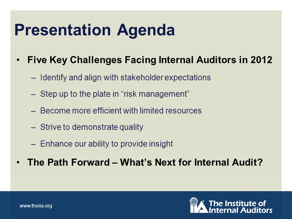 www.theiia.org Presentation Agenda Five Key Challenges Facing Internal Auditors in 2012 –Identify and align with stakeholder expectations –Step up to the plate in risk management –Become more efficient with limited resources –Strive to demonstrate quality –Enhance our ability to provide insight The Path Forward – Whats Next for Internal Audit?