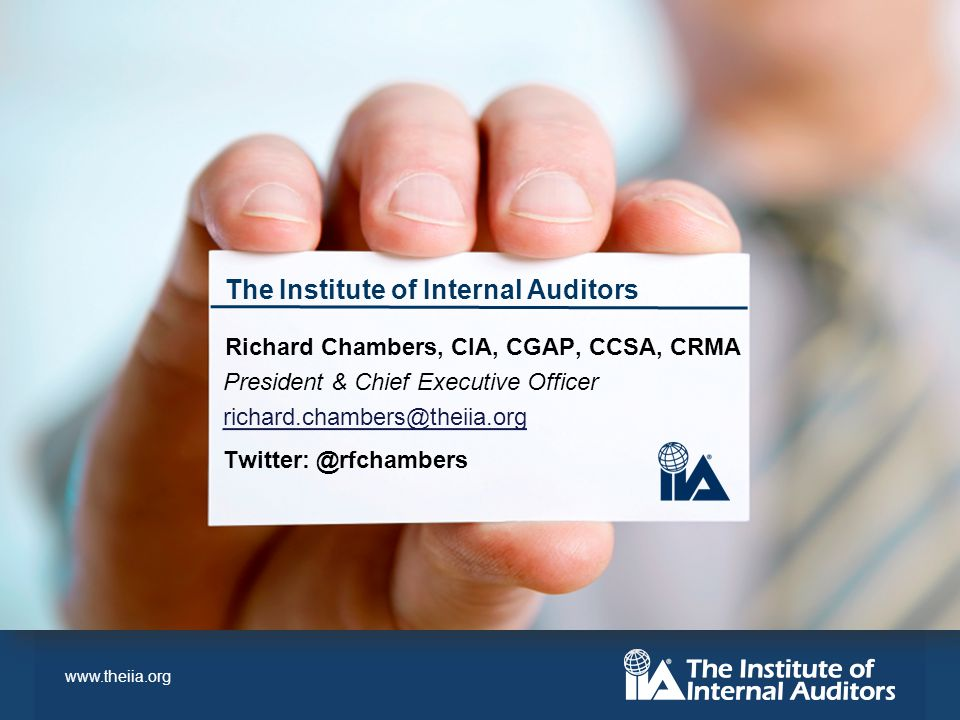 www.theiia.org The Institute of Internal Auditors Richard Chambers, CIA, CGAP, CCSA, CRMA President & Chief Executive Officer richard.chambers@theiia.org Twitter: @rfchambers