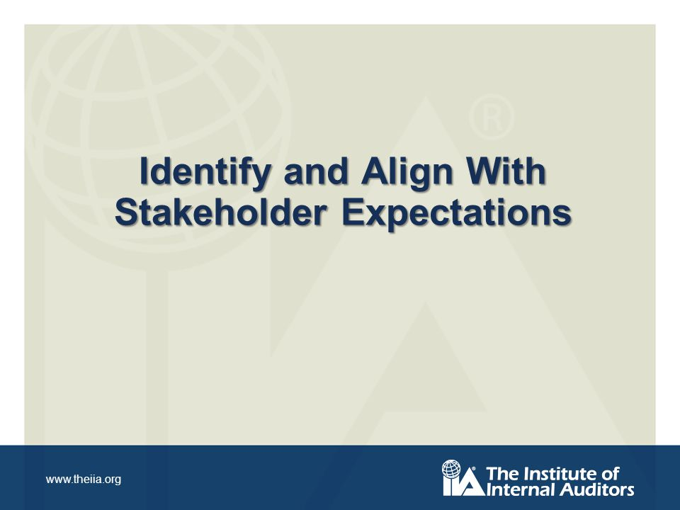 www.theiia.org Identify and Align With Stakeholder Expectations